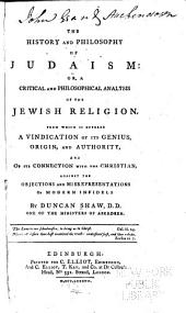 The History and Philosophy of Judaism: Or, A Critical and Philosophical Analysis of the Jewish Religion. From which is Offered a Vindication of Its Genius, Origin, and Authority, and of the Connection with the Christian, Against the Objections and Misrepresentations of Modern Infidels