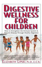 Digestive Wellness for Children: How to Strengthen the Immune System & Prevent Disease Through Healthy Digestion