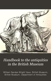 Handbook to the Antiquities in the British Museum: Being a Description of the Remains of Greek, Assyrian, Egyptian, and Etruscan Art Preserved There ..