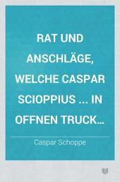 Rat und Anschläge, welche Caspar Scioppius ... in offnen Truck ausgehen lassen