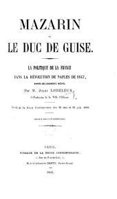 Mazarin et le Duc de Guise. La Politique de la France dans la Révolution de Naples de 1647, d'après des documents inédits ... Extrait de la Revue Contemporaine, etc