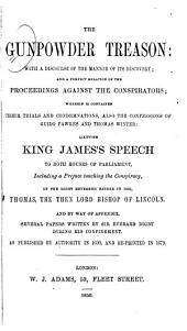 The Gunpowder Treason: With a Discourse of the Manner of Its Discovery; and a Perfect Relation of the Proceedings Against the Conspirators; Wherein is Contained Their Trials and Condemnations, Also the Confessions of Guido Fawkes and Thomas Winter: Likewise King James's Speech to Both Houses of Parliament, Including a Preface Touching the Conspiracy