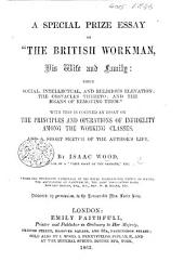 """A special Prize Essay on """"the British Workman, his wife and family: their social, intellectual, and religious elevation; the obstacles thereto; and the means of removing them."""" With this is coupled an essay on the principles and operations of Infidelity among the Working Classes, etc"""