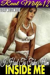 I Had To Take Him Inside Me : Real MILFs 12 (MILF Erotica Age Gap Age Difference Erotica)