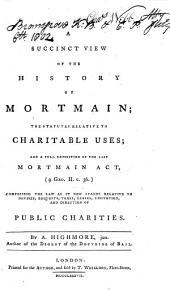A Succinct View of the History of Mortmain and the Statutes Relative to Charitable Uses: With a Full Exposition of the Last Statute of Mortmain, (9 Geo. II. C. 36) Comprising the Law as it Now Stands Relative to Devises, Bequests, Taxes, Leases, Visitation and Direction of Public Charities