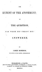 The Extent of the Atonement; Or, The Question for Whom Did Christ Die? Answered