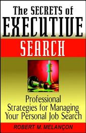 The Secrets of Executive Search: Professional Strategies for Managing Your Personal Job Search