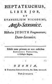 Heptateuchus, liber Job et evangelium Nicodemi anglosaxonice; historiae Judith fragmentum dano-saxonice. Ed. Edwardus Thwaites