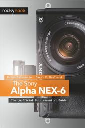 The Sony Alpha NEX-6: The Unofficial Quintessential Guide