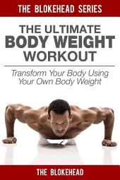 The Ultimate BodyWeight Workout : Transform Your Body Using Your Own Body Weight
