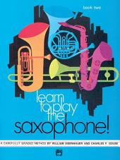Learn to Play Saxophone! Book 2: A Carefully Graded Method That Develops Well-Rounded Musicianship