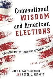 Conventional Wisdom and American Elections: Exploding Myths, Exploring Misconceptions, Edition 3