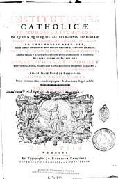 Institutiones catholicae in modum catechesos: in quibus quidquid ad religionis historiam ecclesiae dogmata, mores, sacramenta, preces, usus et caeremonias pertinet ... explanatur