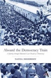 Aboard the Democracy Train: A Journey Through Pakistan's Last Decade of Democracy