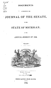 Documents Accompanying the Journal of the Senate of the State of Michigan, at the Annual Session in ...: Volume 1