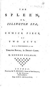 The Spleen, Or, Islington Spa: A Comick Piece, of Two Acts