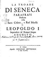 La Troade di Seneca parafrasi dedicata alla sacra cesarea, e real maestà di Leopoldo 1. ..