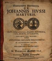 Dissertatio Historica De Johannis Hussi Martyris, Ortu, Educatione, Studiis, Doctrina, Vita, Morte, Et Scriptis