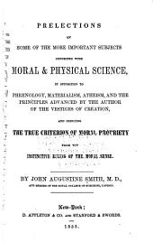 Prelections on Some of the More Important Subjects Connected with Moral and Physical Science: In Opposition to Phrenology, Materialism, Atheism, and the Principles Advanced by the Author of the Vestiges of Creation, and Deducing the True Criterion of Moral Propriety from the Instinctive Ruling of the Moral Sense