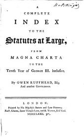 A Complete Index to the Statutes at Large: From Magna Charta to the Tenth Year of George III. Inclusive