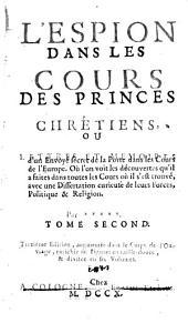 L'espion dans les cours des princes chrétiens; ou, Lettres et mémoires d'un envoyé secret de la porte dans les cours de l'Europe, où l'on voit les découvertes qu'il a faites dans toutes les cours où il s'est trouvé, avec une dissertation curieuse de leurs forces, politique & religion: Volume1