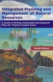 Integrated Planning and Management of Natural Resources: A Guide to Writing Sustainable Development Plans for Tropical Coastal Areas