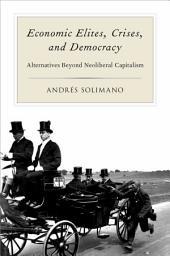 Economic Elites, Crises, and Democracy: Alternatives Beyond Neoliberal Capitalism