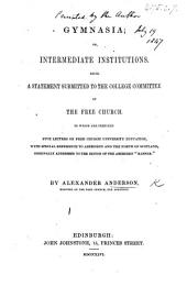 Gymnasia; or, Intermediate Institutions; being a statement submitted to the College Committee of the Free Church. To which are prefixed five letters on Free Church University education, etc