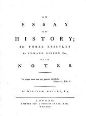 An essay on history: in three epistles to Edward Gibbon, Esq. with notes. By William Hayley, Esq