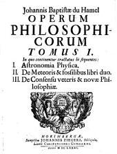 Opera Philosophica: In quo continentur tractatus hi sequentes: I. Astronomia Physica. II. De Meteoris & fossilibus libri duo. III. De Consensu veteris & novae Philosophiae, Volume 1