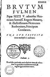 Brutum fulmen Papae Sixti V. aduersus Henricum Sereniss. Regem Nauarre, et illustrissimum Henricum Borbonium, Principem Condaeum (21 IX 1585). Vna cum protestatione multiplicis nullitatis (per Fr. Hotman)