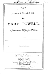 The Maiden and Married Life of Mary Powell: Afterwards Mistress Milton