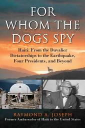 For Whom the Dogs Spy: Haiti: From the Duvalier Dictatorships to the Earthquake, Four Presidents, and Beyond