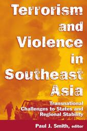 Terrorism and Violence in Southeast Asia: Transnational Challenges to States and Regional Stability: Transnational Challenges to States and Regional Stability