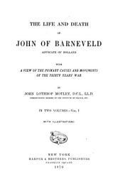 The Life and Death of John of Barneveld: Advocate of Holland; with a View of the Primary Causes and Movements of the Thirty Years' War, Volume 1