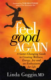 Feel Good Again: A Game-Changing Guide to Creating Wellness, Energy, Joy and an Enthusiasm for Life