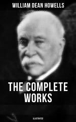 The Complete Works of William Dean Howells (Illustrated)