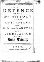 A Defence of the Brief History of the Unitarians, Against Dr. Sherlock's Answer in His Vindication of the Holy Trinity