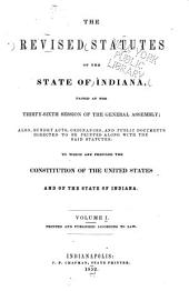 The Revised Statutes of the State of Indiana, Passed at the Thirty-sixth Session of the General Assembly: Also, Sundry Acts, Ordinances, and Public Documents Directed to be Printed Along with the Said Statutes : to which are Prefixed the Constitution of the United States and of the State of Indiana : Printed and Published According to Law, Volume 1