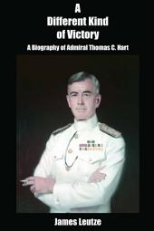 A Different Kind of Victory: A Biogrpahy of Admiral Thomas C. Hart