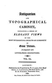 Antiquarian and Topographical Cabinet,: Containing a Series of Elegant Views of the Most Interesting Objects of Curiosity in Great Britain. Accompanied with Letter-press Descriptions, Volume 3