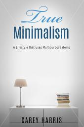 True Minimalism: A Lifestyle that Uses Multipurpose Items, Home Organization, Strict Budgeting Rules & Decluttering Tips for Simple Living