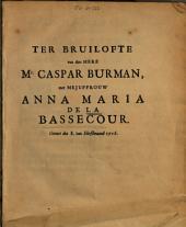 Ter bruilofte van den here mr. Caspar Burman, met mejuffrouw Anna Maria de la Bassecour. Geviert den 8. van herfstmaand 1716: Volume 1