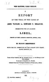 A Report of the Trial of the Cause of John Taylor Vs. Edward C. Delavan, Prosecuted for an Alleged Libel: Tried at the Albany Circuit, April, 1840 : and Mr. Delavan's Correspondence with the Ex. Committee of the Albany City Temperance Society, &c