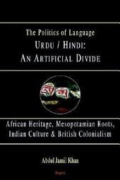 Urdu/Hindi: An Artificial Divide: African Heritage, Mesopotamian Roots, Indian Culture & Britiah Colonialism