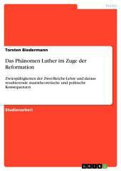 Das Phänomen Luther im Zuge der Reformation: Zwiespältigkeiten der Zwei-Reiche-Lehre und daraus resultierende staatstheoretische und politische Konsequenzen