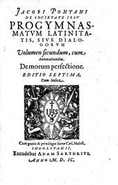 Jacobi Pontani De Societate Iesv Progymnasmatvm Latinitatis, Sive, Dialogorvm Volumen secundum, cum Annotationibus. De morum perfectione: Volume 2