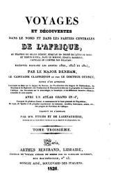 Voyages et découvertes dans le nord et dans les parties centrales de l'Afrique: au travers du Grand Désert, jusqu'au 10e degré de latitude nord, et depuis Kouka, dans le Bornou, jusqu'à Sackatou, capitale de l'empire des Felatah; exécutés pendant les années 1822, 1823 et 1824, par le Major Denham, le Capitaine Clapperton et feu le Dr. Oudney; suivis d'un appendix contenant un Essai sur la langue du Bornou, les vocabulaire des langues de Timbouktou, du Mandara et du Begharmi; des traductions de manuscrits arabes sur la géographie de l'intérieur de l'Afrique; des documens sur la minéralogie, la botanique, et les différentes branches d'histoire naturelle de cette contrée. Avec un atlas grand in-4 ̊...