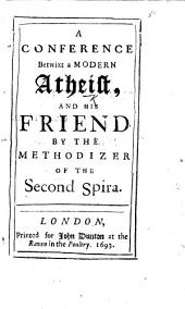 A Conference betwixt a modern Atheist, and his friend. By the Methodizer of the Second Spira