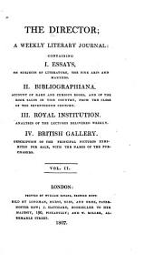 The Director: A Weekly Literary Journal: Containing I. Essays, on Subjects of Literature, the Fine Arts and Manners. II. Bibliographana. Account of Rare and Curious Books and of the Book Sales in this Country, from the Close of the Seventeenth Century. III. Royal Institution. Analyses of the Lectures Delivered Weekly. IV. British Gallery. Description of the Principal Pictures Exhibited ... V. 1-2: Jan. 24-July 4, 1807, Volume 2